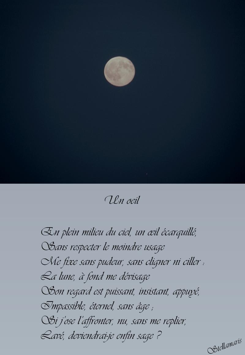 Un oeil / / En plein milieu du ciel, un œil écarquillé, / Sans respecter le moindre usage / Me fixe sans pudeur, sans cligner ni ciller : / La lune, à fond me dévisage / Son regard est puissant, insistant, appuyé, / Impassible, éternel, sans âge ; / Si j'ose l'affronter, nu, sans me replier, / Lavé, deviendrai-je enfin sage ? / / Stellamaris