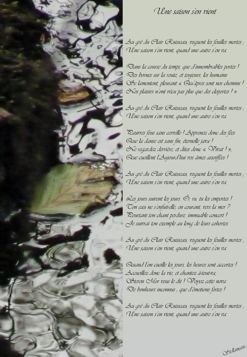 Une saison s'en vient / / Au gré du Clair Ruisseau, voguent les feuilles mortes ; / / Une saison s'en vient, quand une autre s'en va. / Dans la course du temps, que d'innombrables portes ! / Des bornes sur la route, et toujours, les humains / Se lamentent, pleurant « Qu'âpres sont nos chemins ! / Nos plaisirs n'ont vécu pas plus que des cloportes ! » / Au gré du Clair Ruisseau, voguent les feuilles mortes ; / Une saison s'en vient, quand une autre s'en va. / / Pauvres fous sans cervelle ! Apprenez donc des fées / Que la danse est sans fin, éternelle java ! / Ne regardez derrière, et dites donc « Vivat ! », / Que cueillent l'Aujourd'hui vos âmes assoiffées ! / / Au gré du Clair Ruisseau, voguent les feuilles mortes ; / Une saison s'en vient, quand une autre s'en va. / / Les jours suivent les jours. Ô, ru, tu les emportes ! / Ton eau ne s'enfuit-elle, en courant, vers la mer ? / Pourtant ton chant perdure, immuable concert ! / Je suivrai ton exemple au long de leurs cohortes. / / Au gré du Clair Ruisseau, voguent les feuilles mortes ; / Une saison s'en vient, quand une autre s'en va. / / Quand l'on cueille les jours, les heures sont accortes ! / Accueillez donc la vie, et chantez à-tout-va, / Steren Mor vous le dit ! Voyez cette nova / De bonheurs inconnus ; que d'émotions fortes ! / / Au gré du Clair Ruisseau, voguent les feuilles mortes ; / Une saison s'en vient, quand une autre s'en va. / / Stellamaris